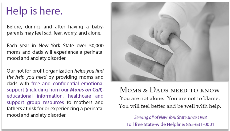Help is here. Before, during, and after having a baby, parents may feel sad, fear, worry, and alone. Each year in New York State over 50,000 moms and dads will experience a perinatal mood and anxiety disorder. Our not for profit organization helps you find the help you need by providing moms and dads with free and confidential emotional support (including from our Moms on Call), educational information, healthcare and support group resources to mothers and fathers at risk for or experiencing a perinatal mood and anxiety disorder. Moms & Dads need to know You are not alone. You are not to blame. You will feel better and be well with help. Serving all of New York State since 1998 Toll free State-wide Helpline: 855-631-0001