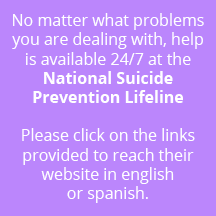 No matter what problems you are dealing with, help is available 24/7 at the National Suicide Prevention Lifeline Please click on the links provided to reach their website in englishor spanish.